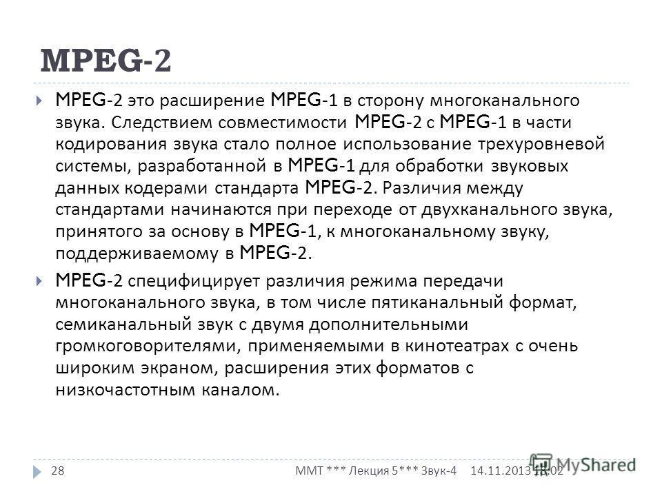 MPEG-2 14.11.2013 18:03 ММТ *** Лекция 5*** Звук -4 28 MPEG-2 это расширение MPEG-1 в сторону многоканального звука. Следствием совместимости MPEG-2 с MPEG-1 в части кодирования звука стало полное использование трехуровневой системы, разработанной в