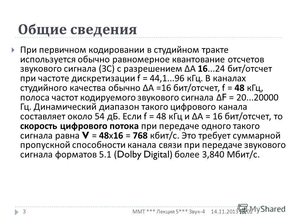 Общие сведения 14.11.2013 18:03 ММТ *** Лекция 5*** Звук -4 3 При первичном кодировании в студийном тракте используется обычно равномерное квантование отсчетов звукового сигнала ( ЗС ) с разрешением А 16...24 бит / отсчет при частоте дискретизации f