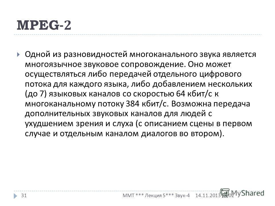 MPEG-2 14.11.2013 18:03 ММТ *** Лекция 5*** Звук -4 31 Одной из разновидностей многоканального звука является многоязычное звуковое сопровождение. Оно может осуществляться либо передачей отдельного цифрового потока для каждого языка, либо добавлением