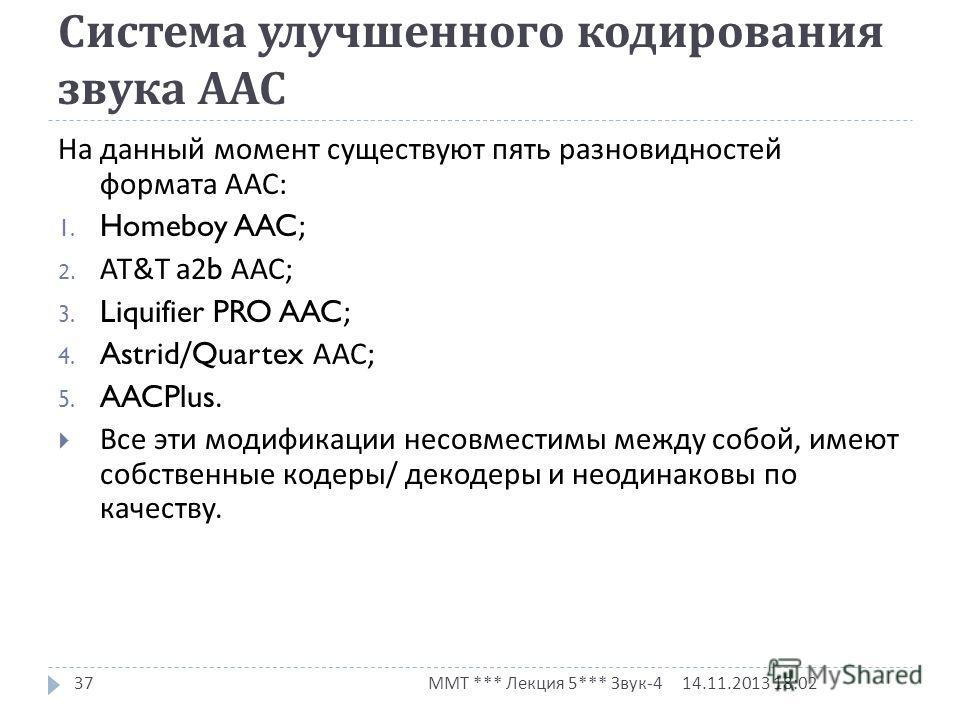 Система улучшенного кодирования звука ААС 14.11.2013 18:03 ММТ *** Лекция 5*** Звук -4 37 На данный момент существуют пять разновидностей формата ААС : 1. Homeboy AAC; 2. AT&T а 2b ААС ; 3. Liquifier PRO AAC; 4. Astrid/Quartex ААС ; 5. AACPlus. Все э