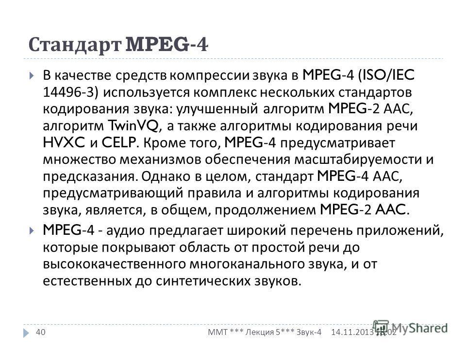 14.11.2013 18:03 ММТ *** Лекция 5*** Звук -4 40 В качестве средств компрессии звука в MPEG-4 (ISO/IEC 14496-3) используется комплекс нескольких стандартов кодирования звука : улучшенный алгоритм MPEG-2 ААС, алгоритм TwinVQ, а также алгоритмы кодирова