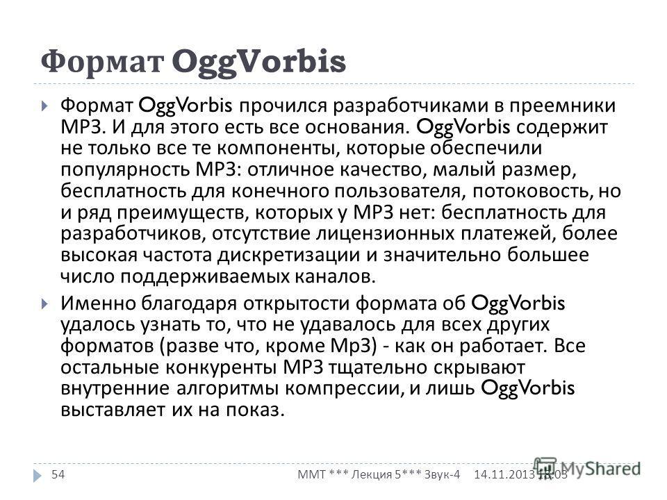 Формат OggVorbis 14.11.2013 18:03 ММТ *** Лекция 5*** Звук -4 54 Формат OggVorbis прочился разработчиками в преемники МРЗ. И для этого есть все основания. OggVorbis содержит не только все те компоненты, которые обеспечили популярность МРЗ : отличное