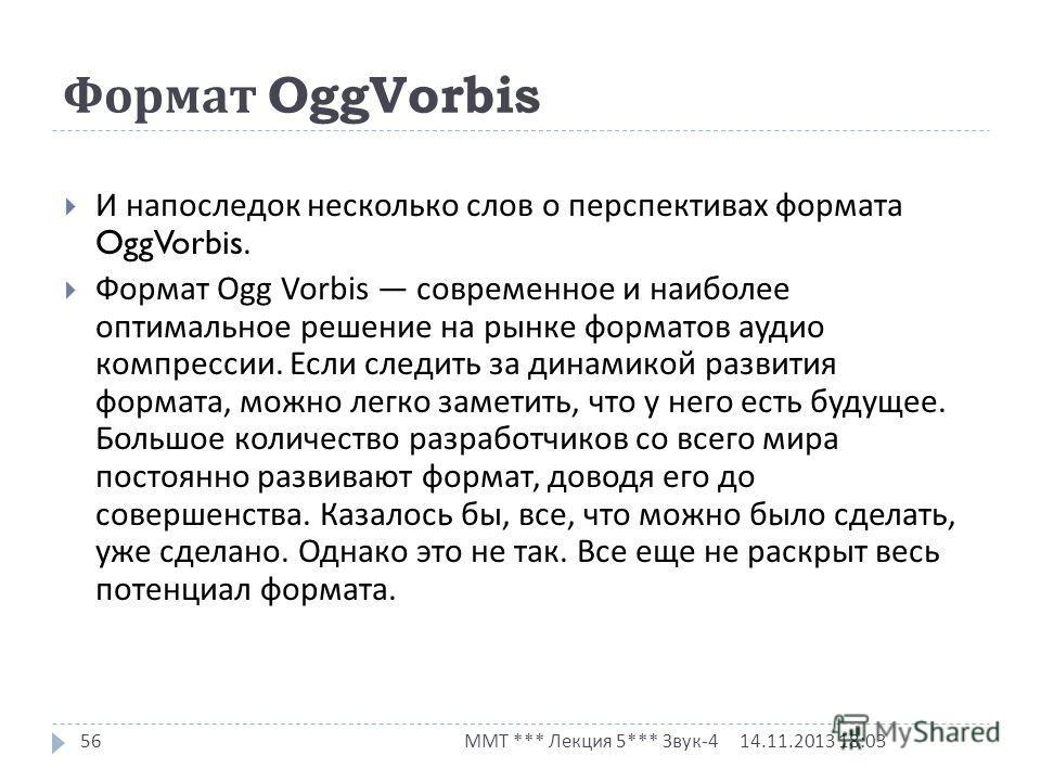 Формат OggVorbis 14.11.2013 18:03 ММТ *** Лекция 5*** Звук -4 56 И напоследок несколько слов о перспективах формата OggVorbis. Формат Ogg Vorbis современное и наиболее оптимальное решение на рынке форматов аудио компрессии. Если следить за динамикой