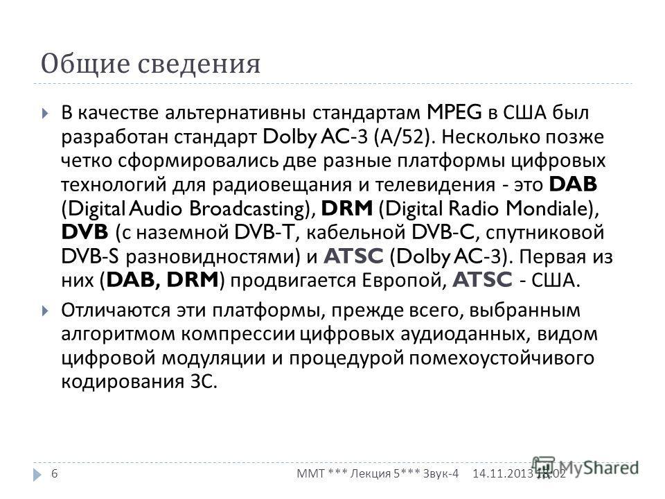 Общие сведения 14.11.2013 18:03 ММТ *** Лекция 5*** Звук -4 6 В качестве альтернативны стандартам MPEG в США был разработан стандарт Dolby AC-3 ( А /52). Несколько позже четко сформировались две разные платформы цифровых технологий для радиовещания и