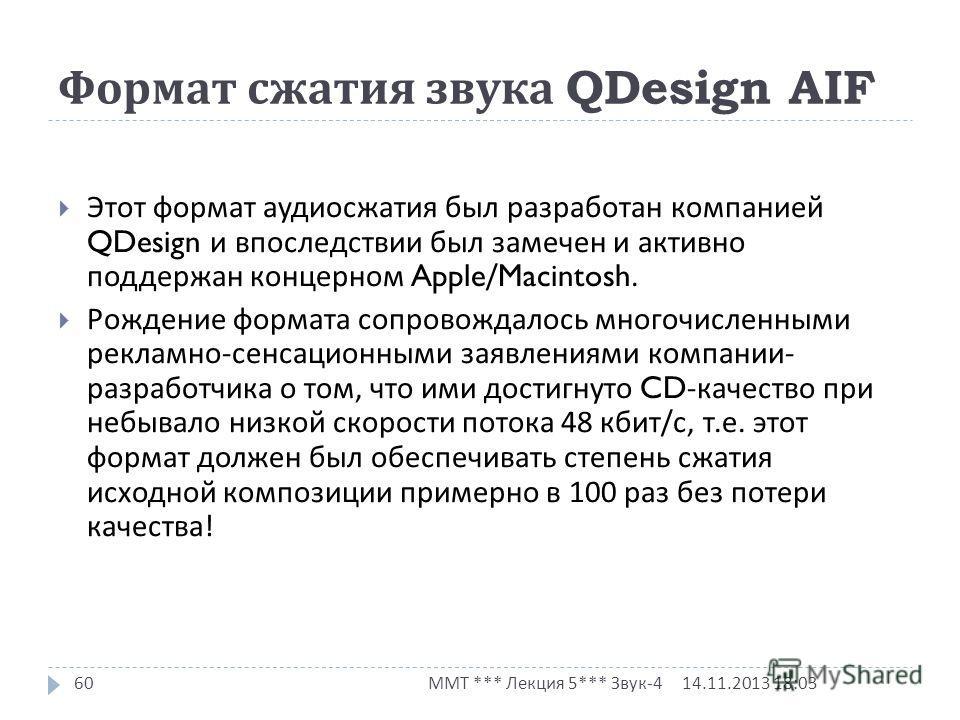 Формат сжатия звука QDesign AIF 14.11.2013 18:03 ММТ *** Лекция 5*** Звук -4 60 Этот формат аудиосжатия был разработан компанией QDesign и впоследствии был замечен и активно поддержан концерном Apple/Macintosh. Рождение формата сопровождалось многочи