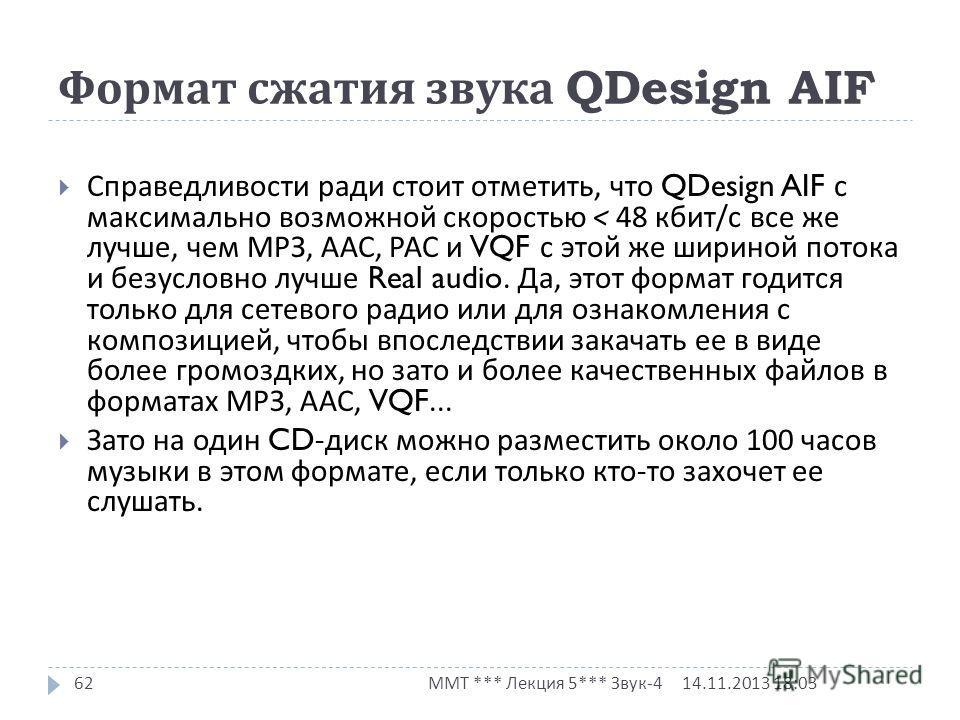 Формат сжатия звука QDesign AIF 14.11.2013 18:03 ММТ *** Лекция 5*** Звук -4 62 Справедливости ради стоит отметить, что QDesign AIF с максимально возможной скоростью < 48 кбит / с все же лучше, чем МРЗ, ААС, РАС и VQF с этой же шириной потока и безус