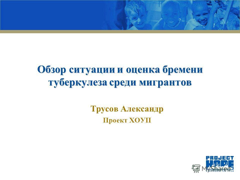 Обзор ситуации и оценка бремени туберкулеза среди мигрантов Трусов Александр Проект ХОУП