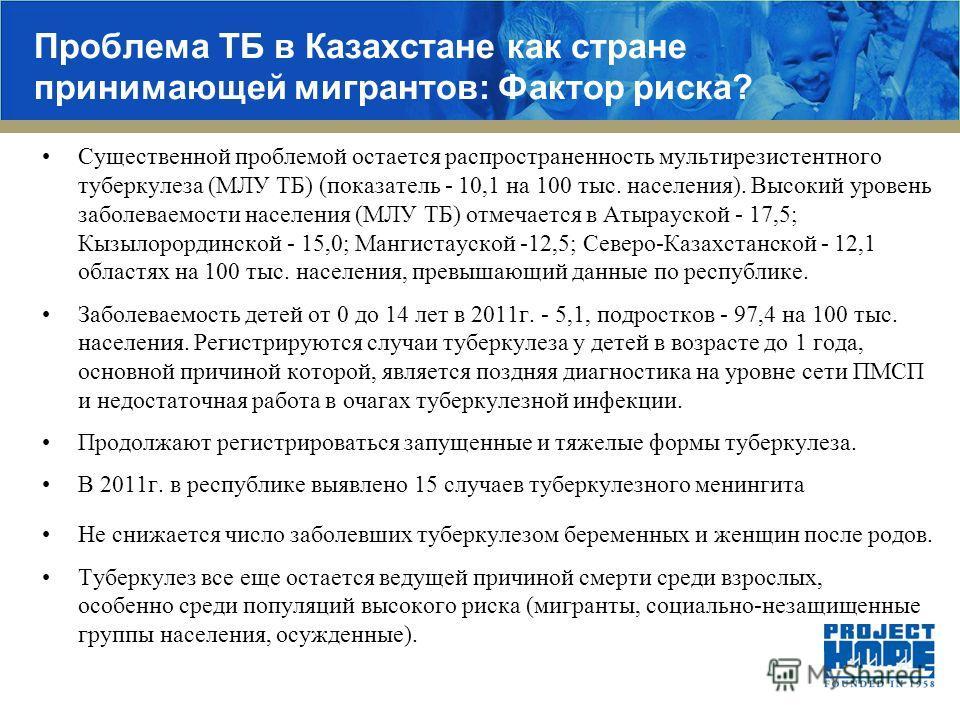 Проблема ТБ в Казахстане как стране принимающей мигрантов: Фактор риска? Существенной проблемой остается распространенность мультирезистентного туберкулеза (МЛУ ТБ) (показатель - 10,1 на 100 тыс. населения). Высокий уровень заболеваемости населения (