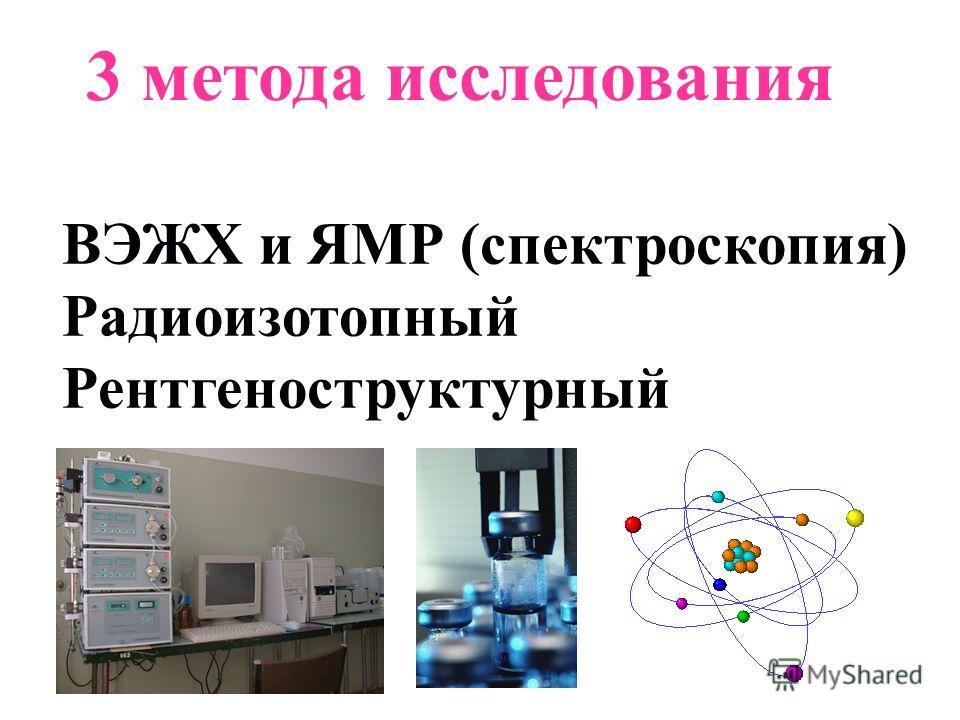 ВЭЖХ и ЯМР (спектроскопия) Радиоизотопный Рентгеноструктурный 3 метода исследования
