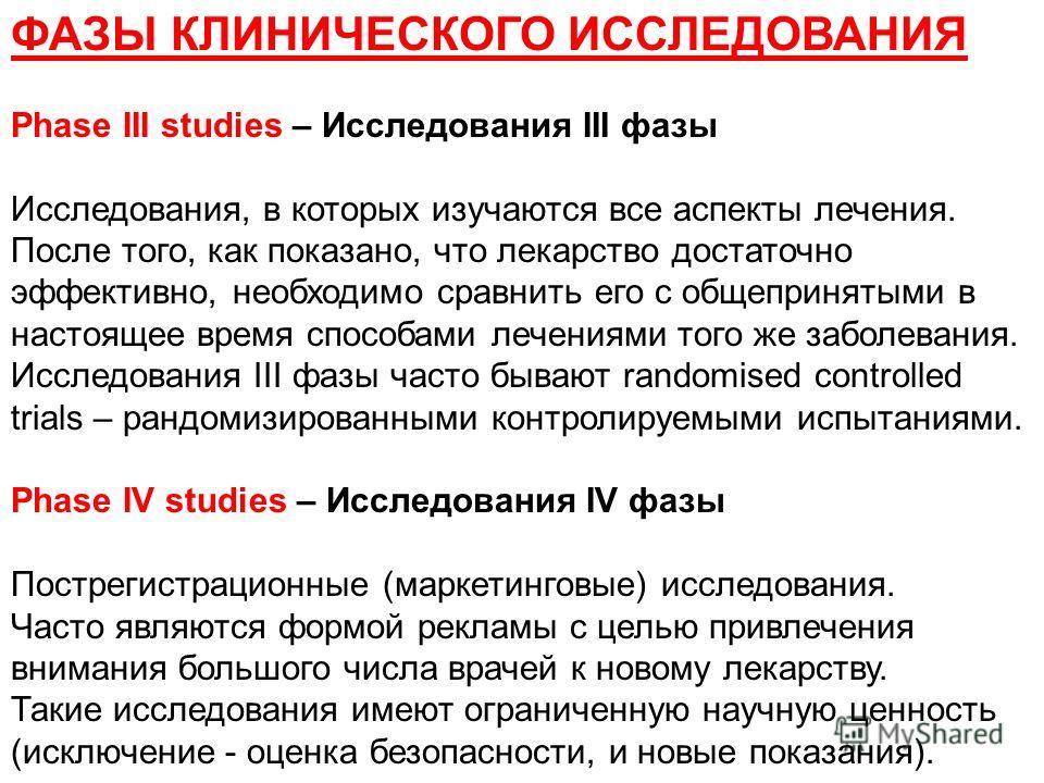 ФАЗЫ КЛИНИЧЕСКОГО ИССЛЕДОВАНИЯ Phase III studies – Исследования III фазы Исследования, в которых изучаются все аспекты лечения. После того, как показано, что лекарство достаточно эффективно, необходимо сравнить его с общепринятыми в настоящее время с