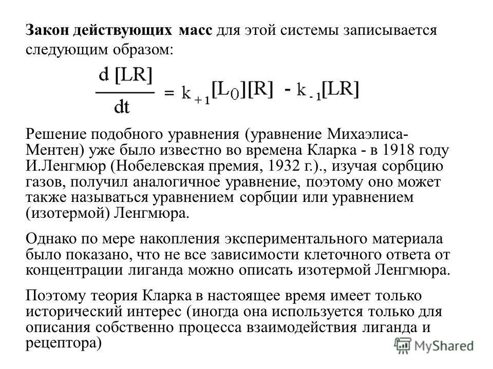 Закон действующих масс для этой системы записывается следующим образом: Решение подобного уравнения (уравнение Михаэлиса- Ментен) уже было известно во времена Кларка - в 1918 году И.Ленгмюр (Нобелевская премия, 1932 г.)., изучая сорбцию газов, получи
