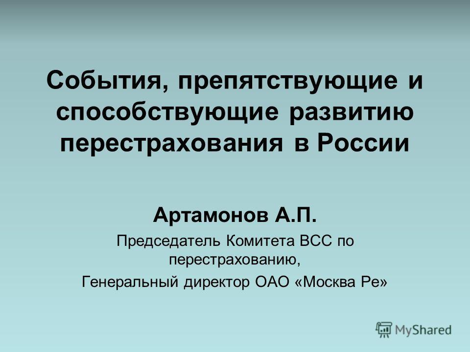 События, препятствующие и способствующие развитию перестрахования в России Артамонов А.П. Председатель Комитета ВСС по перестрахованию, Генеральный директор ОАО «Москва Ре»