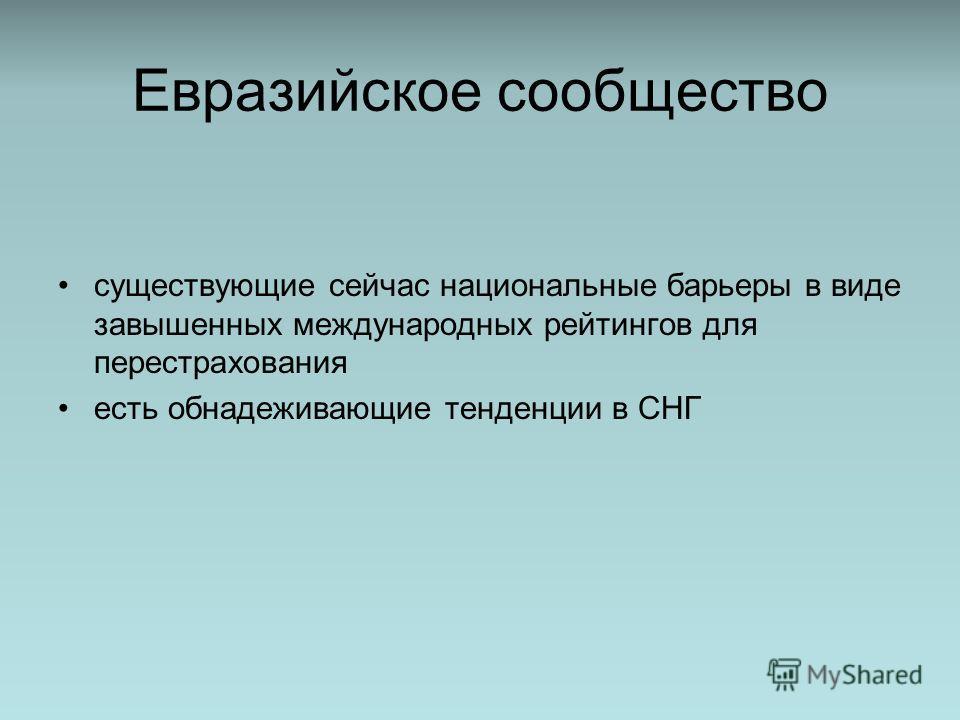 Евразийское сообщество существующие сейчас национальные барьеры в виде завышенных международных рейтингов для перестрахования есть обнадеживающие тенденции в СНГ