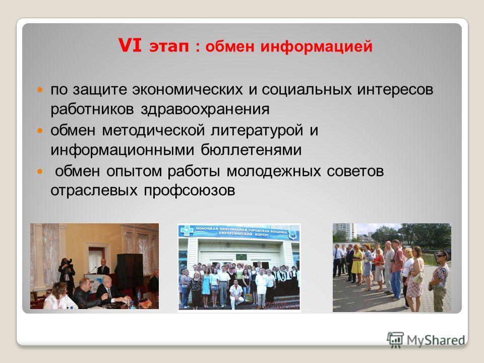 VI этап : обмен информацией по защите экономических и социальных интересов работников здравоохранения обмен методической литературой и информационными бюллетенями обмен опытом работы молодежных советов отраслевых профсоюзов