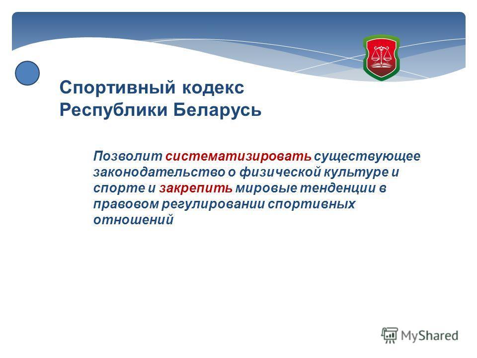 Спортивный кодекс Республики Беларусь Позволит систематизировать существующее законодательство о физической культуре и спорте и закрепить мировые тенденции в правовом регулировании спортивных отношений