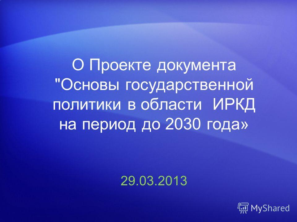 О Проекте документа Основы государственной политики в области ИРКД на период до 2030 года» 29.03.2013