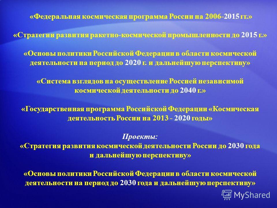 «Федеральная космическая программа России на 2006-2015 гг.» «Стратегии развития ракетно-космической промышленности до 2015 г.» «Основы политики Российской Федерации в области космической деятельности на период до 2020 г. и дальнейшую перспективу» «Си