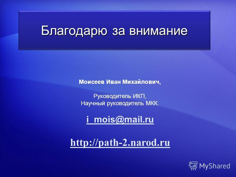 Моисеев Иван Михайлович, Руководитель ИКП, Научный руководитель МКК. i_mois@mail.ru http://path-2.narod.ru Благодарю за внимание
