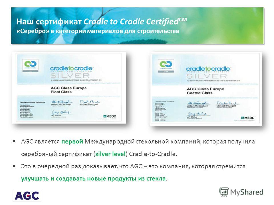 Наш сертификат Cradle to Cradle Certified CM «Серебро» в категории материалов для строительства AGC является первой Международной стекольной компаний, которая получила серебряный сертификат (silver level) Cradle-to-Cradle. Это в очередной раз доказыв