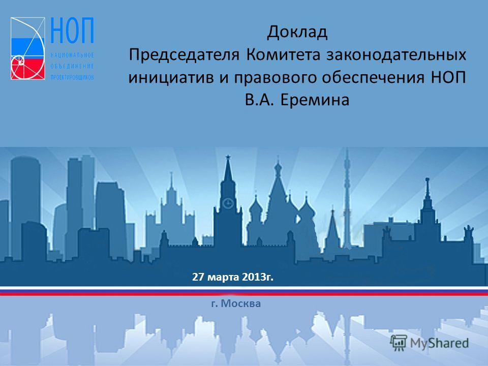 Доклад Председателя Комитета законодательных инициатив и правового обеспечения НОП В.А. Еремина 27 марта 2013г. г. Москва