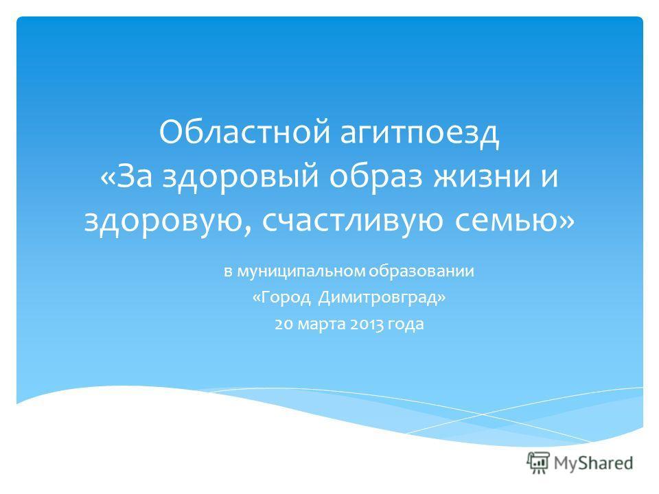 Областной агитпоезд «За здоровый образ жизни и здоровую, счастливую семью» в муниципальном образовании «Город Димитровград» 20 марта 2013 года