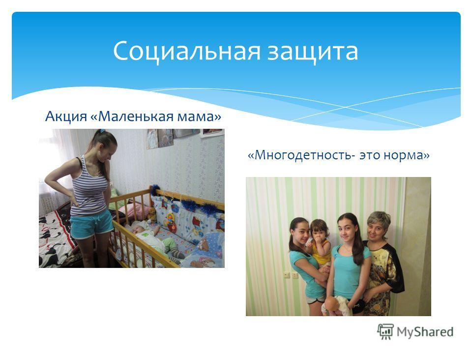 Социальная защита Акция «Маленькая мама» «Многодетность- это норма»