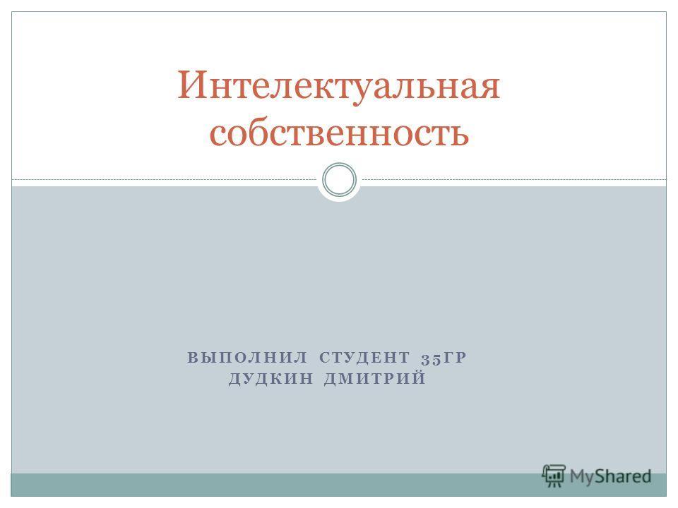 ВЫПОЛНИЛ СТУДЕНТ 35ГР ДУДКИН ДМИТРИЙ Интелектуальная собственность