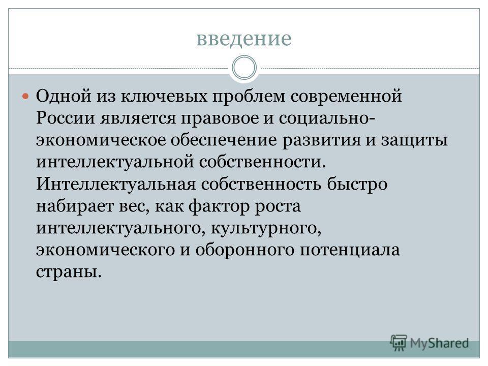 введение Одной из ключевых проблем современной России является правовое и социально- экономическое обеспечение развития и защиты интеллектуальной собственности. Интеллектуальная собственность быстро набирает вес, как фактор роста интеллектуального, к