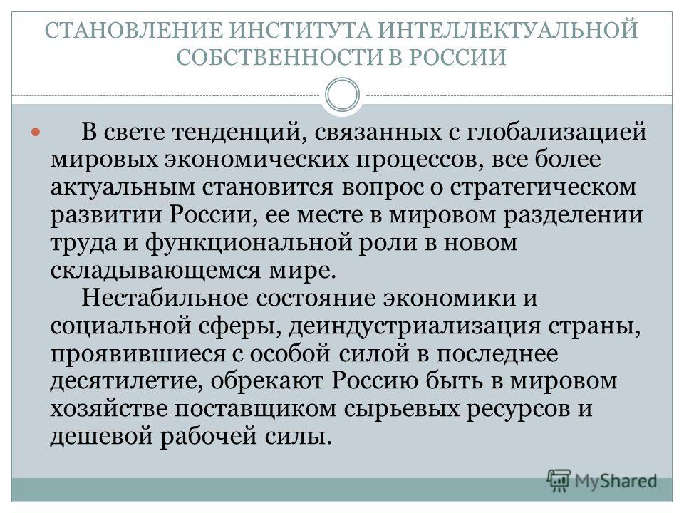 СТАНОВЛЕНИЕ ИНСТИТУТА ИНТЕЛЛЕКТУАЛЬНОЙ СОБСТВЕННОСТИ В РОССИИ В свете тенденций, связанных с глобализацией мировых экономических процессов, все более актуальным становится вопрос о стратегическом развитии России, ее месте в мировом разделении труда и