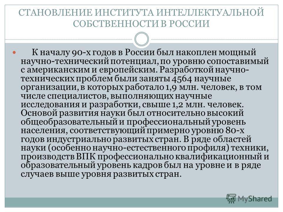 СТАНОВЛЕНИЕ ИНСТИТУТА ИНТЕЛЛЕКТУАЛЬНОЙ СОБСТВЕННОСТИ В РОССИИ К началу 90-х годов в России был накоплен мощный научно-технический потенциал, по уровню сопоставимый с американским и европейским. Разработкой научно- технических проблем были заняты 4564