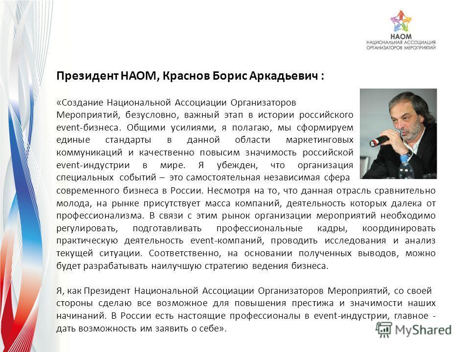 Президент НАОМ, Краснов Борис Аркадьевич : «Создание Национальной Ассоциации Организаторов Мероприятий, безусловно, важный этап в истории российского event-бизнеса. Общими усилиями, я полагаю, мы сформируем единые стандарты в данной области маркетинг