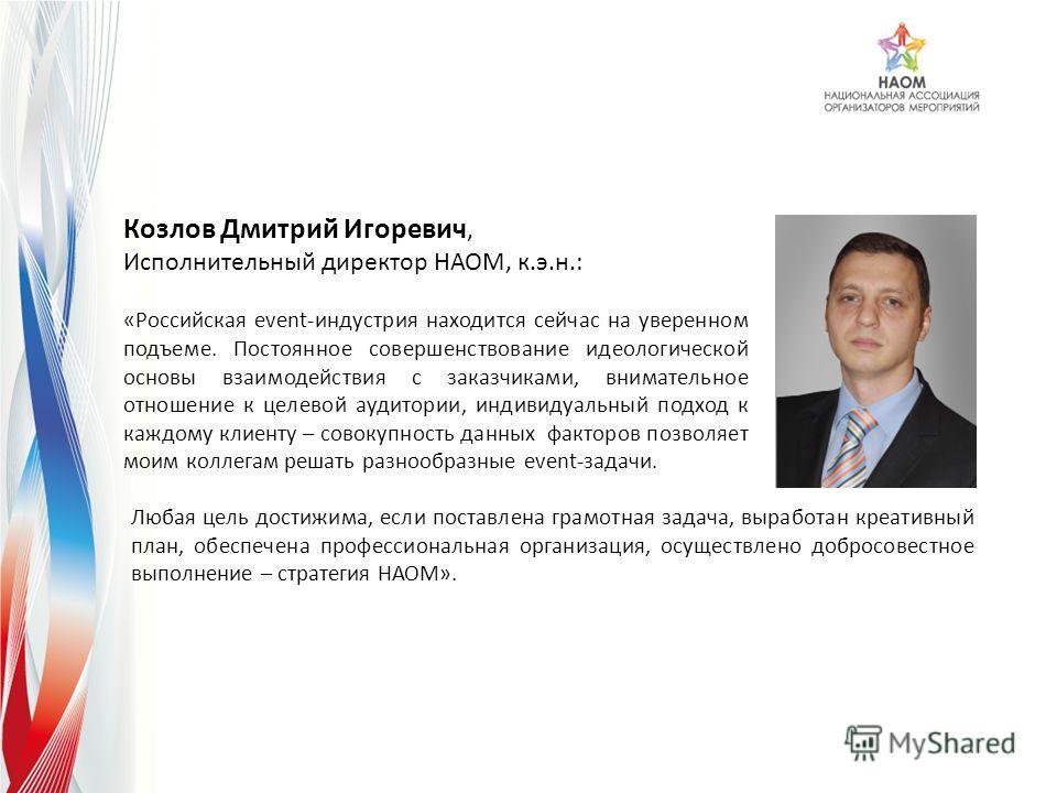 Козлов Дмитрий Игоревич, Исполнительный директор НАОМ, к.э.н.: «Российская event-индустрия находится сейчас на уверенном подъеме. Постоянное совершенствование идеологической основы взаимодействия с заказчиками, внимательное отношение к целевой аудито