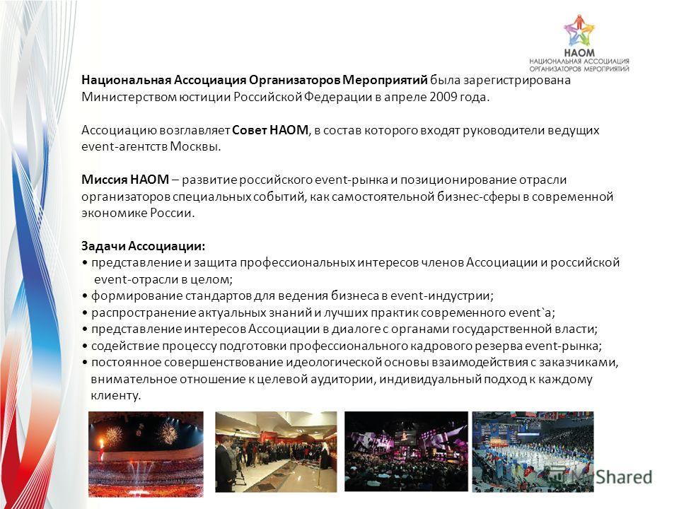 Национальная Ассоциация Организаторов Мероприятий была зарегистрирована Министерством юстиции Российской Федерации в апреле 2009 года. Ассоциацию возглавляет Совет НАОМ, в состав которого входят руководители ведущих event-агентств Москвы. Миссия НАОМ