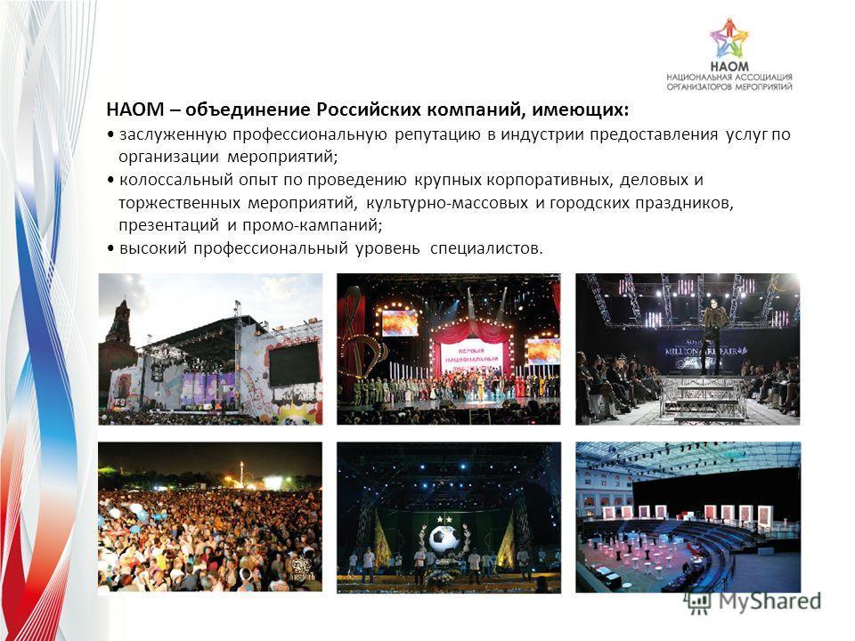НАОМ – объединение Российских компаний, имеющих: заслуженную профессиональную репутацию в индустрии предоставления услуг по организации мероприятий; колосcальный опыт по проведению крупных корпоративных, деловых и торжественных мероприятий, культурно