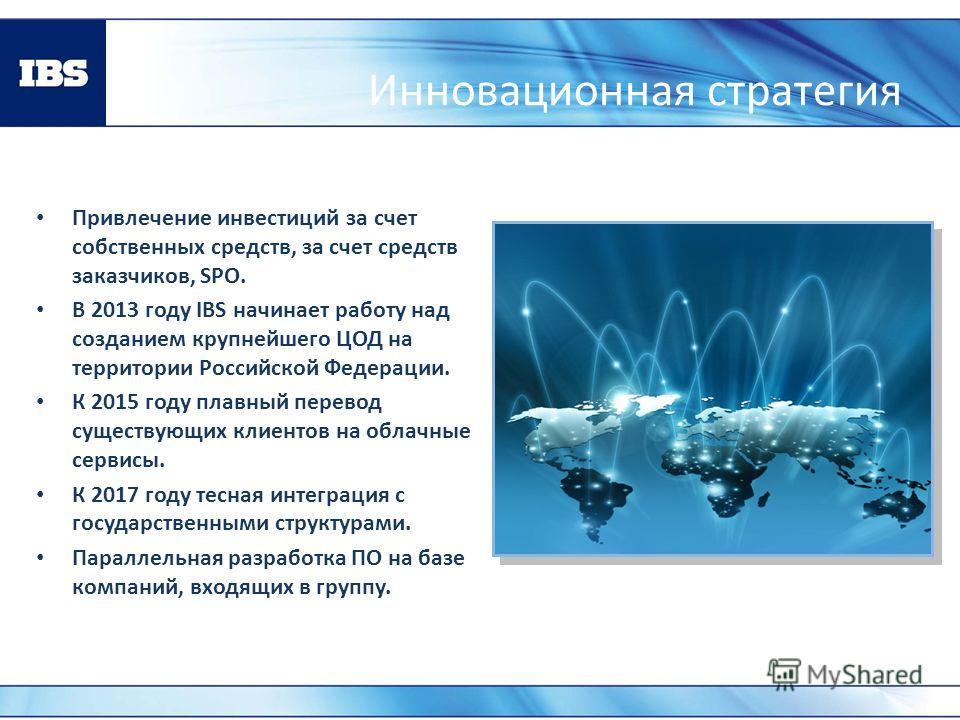 Инновационная стратегия Привлечение инвестиций за счет собственных средств, за счет средств заказчиков, SPO. В 2013 году IBS начинает работу над созданием крупнейшего ЦОД на территории Российской Федерации. К 2015 году плавный перевод существующих кл