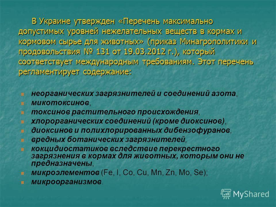 В Украине утвержден «Перечень максимально допустимых уровней нежелательных веществ в кормах и кормовом сырье для животных» (приказ Минагрополитики и продовольствия 131 от 19.03.2012 г.), который соответствует международным требованиям. Этот перечень