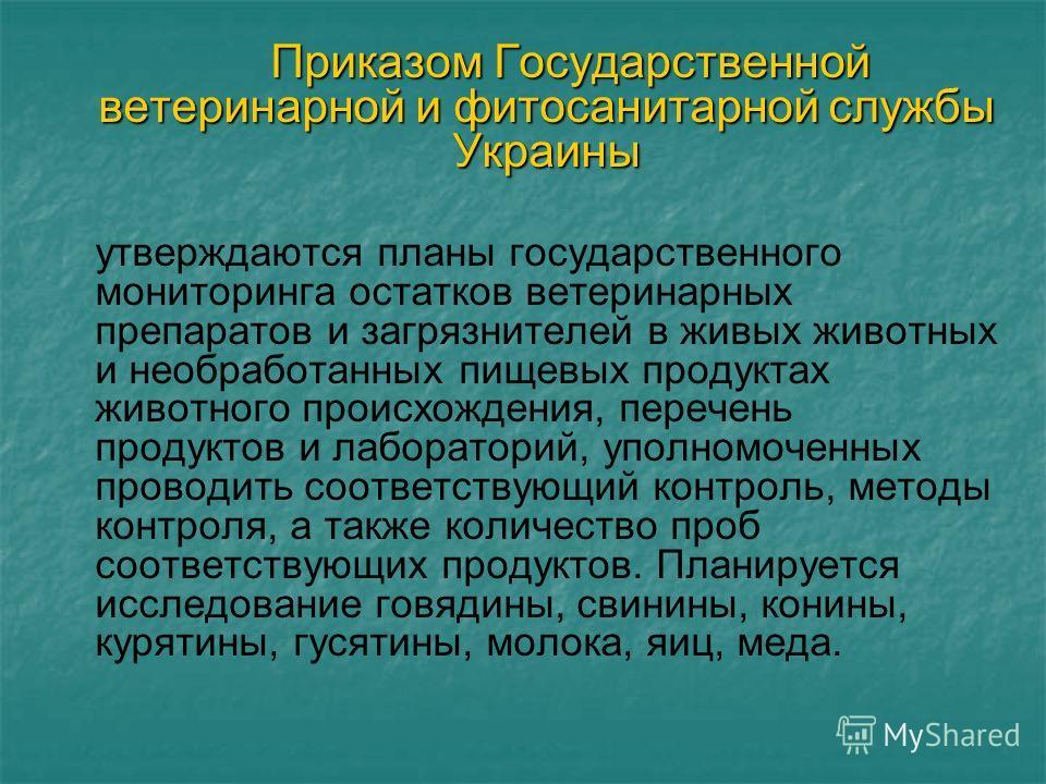 Приказом Государственной ветеринарной и фитосанитарной службы Украины утверждаются планы государственного мониторинга остатков ветеринарных препаратов и загрязнителей в живых животных и необработанных пищевых продуктах животного происхождения, перече