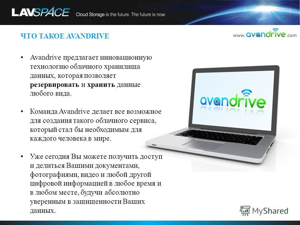 ЧТО ТАКОЕ AVANDRIVE Avandrive предлагает инновационную технологию облачного хранилища данных, которая позволяет резервировать и хранить данные любого вида. Команда Avandrive делает все возможное для создания такого облачного сервиса, который стал бы