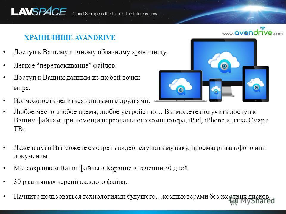 Avandrive Cloud Storage System Доступ к Вашему личному облачному хранилищу. Легкое перетаскивание файлов. Доступ к Вашим данным из любой точки мира. Возможность делиться данными с друзьями. Любое место, любое время, любое устройство… Вы можете получи