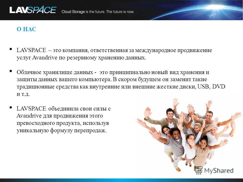 О НАС LAVSPACE – это компания, ответственная за международное продвижение услуг Avandrive по резервному хранению данных. Облачное хранилище данных - это принципиально новый вид хранения и защиты данных вашего компьютера. В скором будущем он заменит т