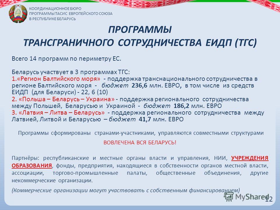 ПРОГРАММЫ ТРАНСГРАНИЧНОГО СОТРУДНИЧЕСТВА ЕИДП (ТГС) Всего 14 программ по периметру ЕС. Беларусь участвует в 3 программах ТГС: 1.«Регион Балтийского моря» - поддержка транснационального сотрудничества в регионе Балтийского моря - бюджет 236,6 млн. ЕВР