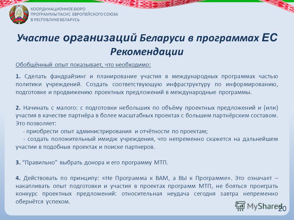 Участие организаций Беларуси в программах ЕС Рекомендации 2020 Обобщённый опыт показывает, что необходимо: 1. Сделать фандрайзинг и планирование участия в международных программах частью политики учреждений. Создать соответствующую инфраструктуру по