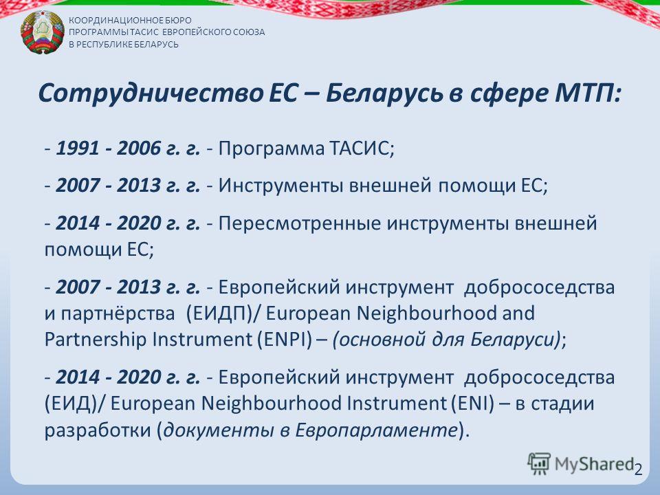 Сотрудничество ЕС – Беларусь в сфере МТП: - 1991 - 2006 г. г. - Программа ТАСИС; - 2007 - 2013 г. г. - Инструменты внешней помощи ЕС; - 2014 - 2020 г. г. - Пересмотренные инструменты внешней помощи ЕС; - 2007 - 2013 г. г. - Европейский инструмент доб