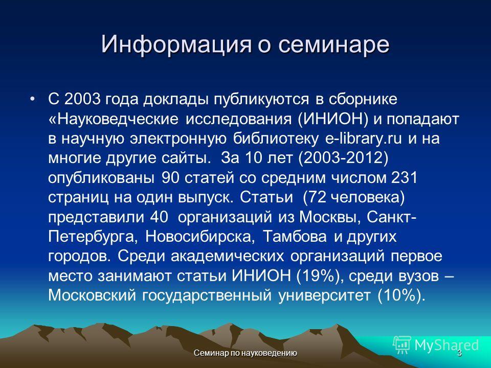 Семинар по науковедению3 Информация о семинаре С 2003 года доклады публикуются в сборнике «Науковедческие исследования (ИНИОН) и попадают в научную электронную библиотеку e-library.ru и на многие другие сайты. За 10 лет (2003-2012) опубликованы 90 ст