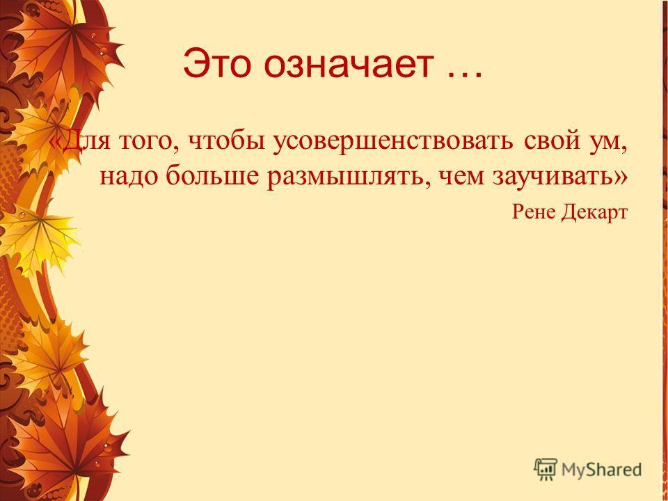 Это означает … «Для того, чтобы усовершенствовать свой ум, надо больше размышлять, чем заучивать» Рене Декарт