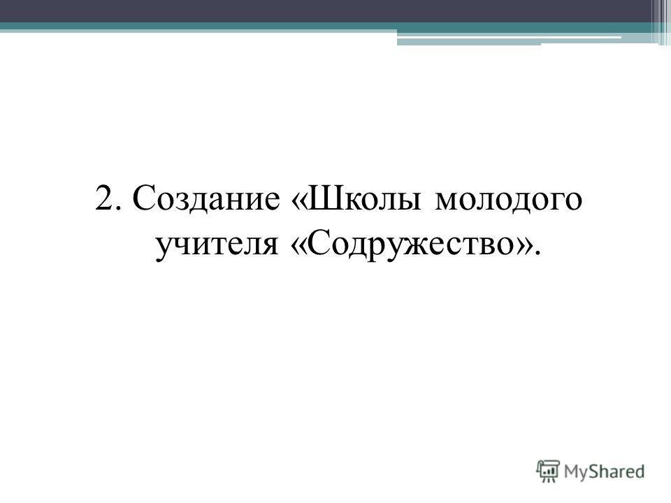 2. Создание «Школы молодого учителя «Содружество».