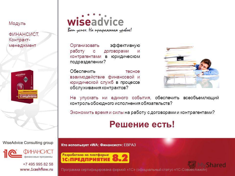 Кто использует «WA: Финансист»: ЕВРАЗ Программа сертифицирована фирмой «1С» (официальный статус «1С-Совместимо!») Модуль ФИНАНСИСТ. Контракт- менеджмент Организовать эффективную работу с договорами и контрагентами в юридическом подразделении? Обеспеч