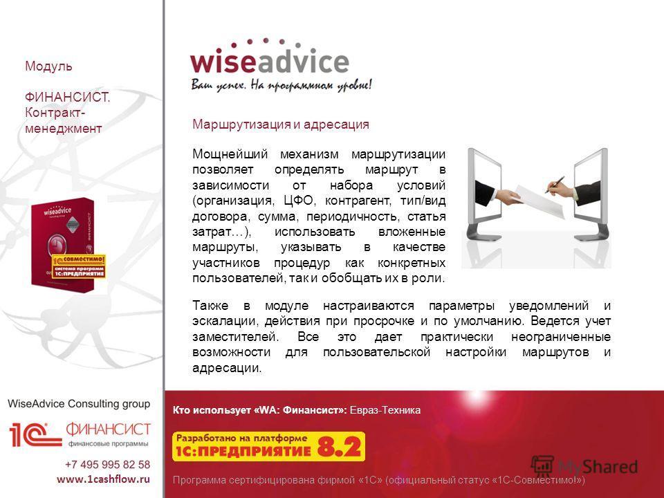 Кто использует «WA: Финансист»: Евраз-Техника Программа сертифицирована фирмой «1С» (официальный статус «1С-Совместимо!») Модуль ФИНАНСИСТ. Контракт- менеджмент Мощнейший механизм маршрутизации позволяет определять маршрут в зависимости от набора усл