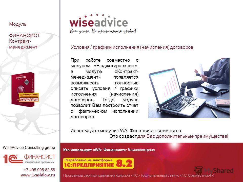 Кто использует «WA: Финансист»: Комиавиатранс Программа сертифицирована фирмой «1С» (официальный статус «1С-Совместимо!») Модуль ФИНАНСИСТ. Контракт- менеджмент Условия / графики исполнения (начисления) договоров При работе совместно с модулем «Бюдже