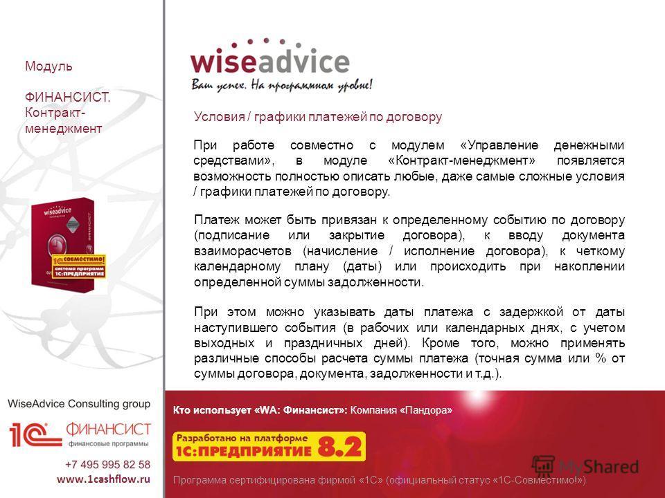 Кто использует «WA: Финансист»: Компания «Пандора» Программа сертифицирована фирмой «1С» (официальный статус «1С-Совместимо!») Модуль ФИНАНСИСТ. Контракт- менеджмент Условия / графики платежей по договору При работе совместно с модулем «Управление де